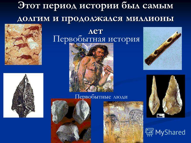 Этот период истории был самым долгим и продолжался миллионы лет Первобытная история Первобытные люди