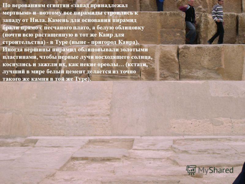 По верованиям египтян «запад принадлежал мертвым» и поэтому все пирамиды строились к западу от Нила. Камень для основания пирамид брали прямо с песчаного плато, а белую облицовку (почти всю растащенную в тот же Каир для строительства) - в Туре (ныне