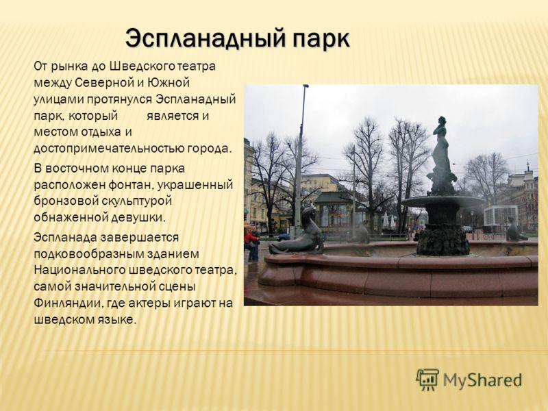 От рынка до Шведского театра между Северной и Южной улицами протянулся Эспланадный парк, который является и местом отдыха и достопримечательностью города. В восточном конце парка расположен фонтан, украшенный бронзовой скульптурой обнаженной девушки.