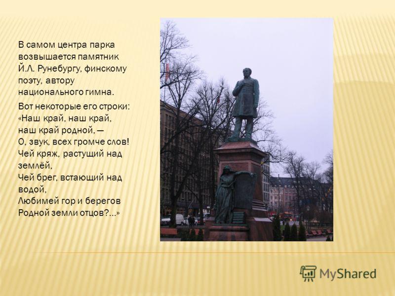 В самом центра парка возвышается памятник Й.Л. Рунебургу, финскому поэту, автору национального гимна. Вот некоторые его строки: «Наш край, наш край, наш край родной, О, звук, всех громче слов! Чей кряж, растущий над землёй, Чей брег, встающий над вод