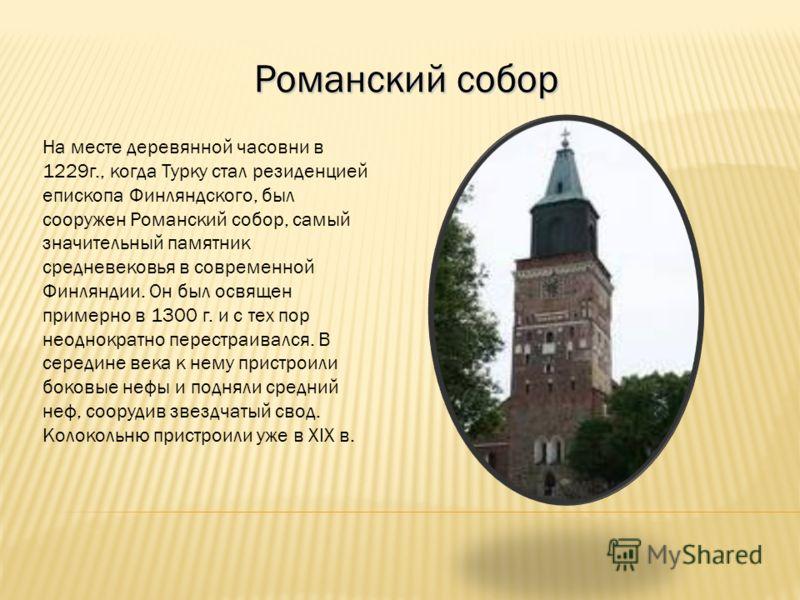 Романский собор На месте деревянной часовни в 1229г., когда Турку стал резиденцией епископа Финляндского, был сооружен Романский собор, самый значительный памятник средневековья в современной Финляндии. Он был освящен примерно в 1300 г. и с тех пор н