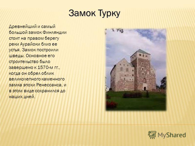 Замок Турку Древнейший и самый большой замок Финляндии стоит на правом берегу реки Аурайоки близ ее устья. Замок построили шведы. Основное его строительство было завершено к 1570-м гг., когда он обрел облик великолепного каменного замка эпохи Ренесса