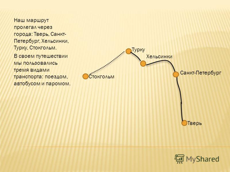 Наш маршрут пролегал через города: Тверь, Санкт- Петербург, Хельсинки, Турку, Стокгольм. В своем путешествии мы пользовались тремя видами транспорта: поездом, автобусом и паромом. Тверь Санкт-Петербург Хельсинки Турку Стокгольм