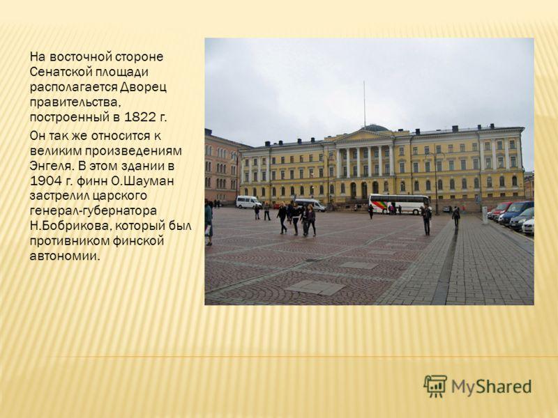 На восточной стороне Сенатской площади располагается Дворец правительства, построенный в 1822 г. Он так же относится к великим произведениям Энгеля. В этом здании в 1904 г. финн О.Шауман застрелил царского генерал-губернатора Н.Бобрикова, который был