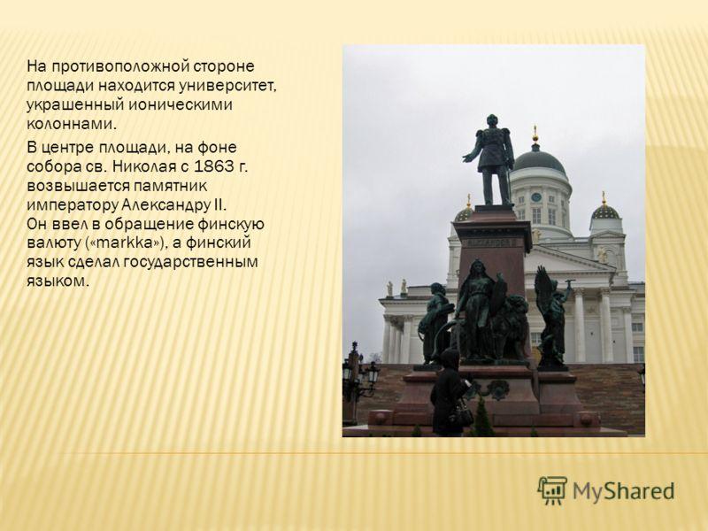 На противоположной стороне площади находится университет, украшенный ионическими колоннами. В центре площади, на фоне собора св. Николая с 1863 г. возвышается памятник императору Александру II. Он ввел в обращение финскую валюту («markka»), а финский