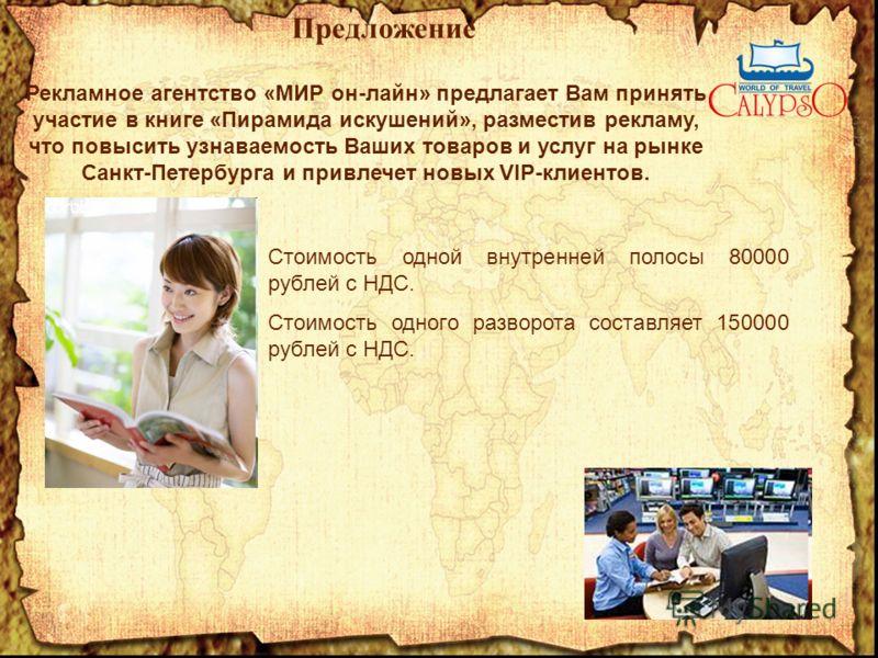 Предложение Рекламное агентство «МИР он-лайн» предлагает Вам принять участие в книге «Пирамида искушений», разместив рекламу, что повысить узнаваемость Ваших товаров и услуг на рынке Санкт-Петербурга и привлечет новых VIP-клиентов. Стоимость одной вн