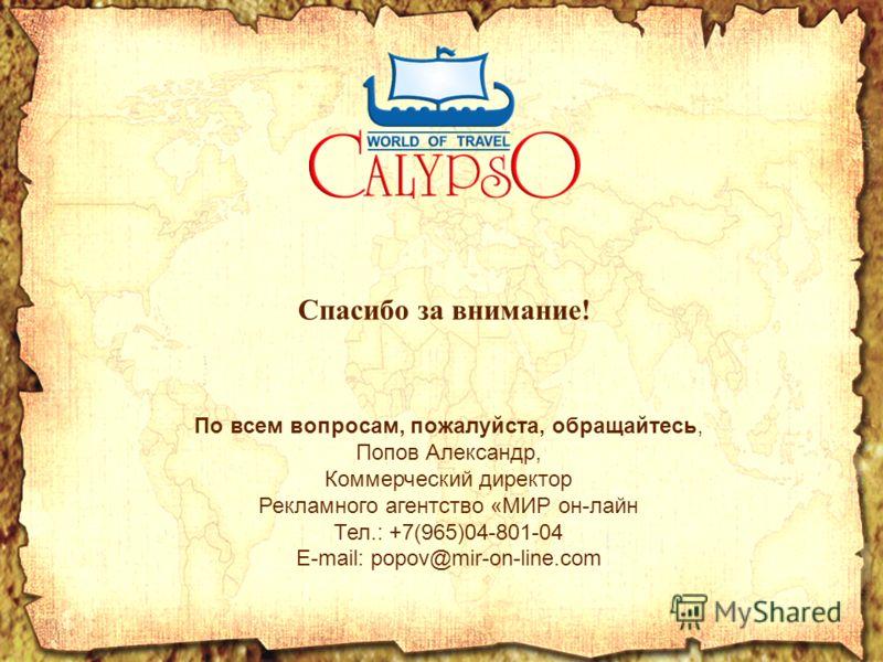 Спасибо за внимание! По всем вопросам, пожалуйста, обращайтесь, Попов Александр, Коммерческий директор Рекламного агентство «МИР он-лайн Тел.: +7(965)04-801-04 E-mail: popov@mir-on-line.com