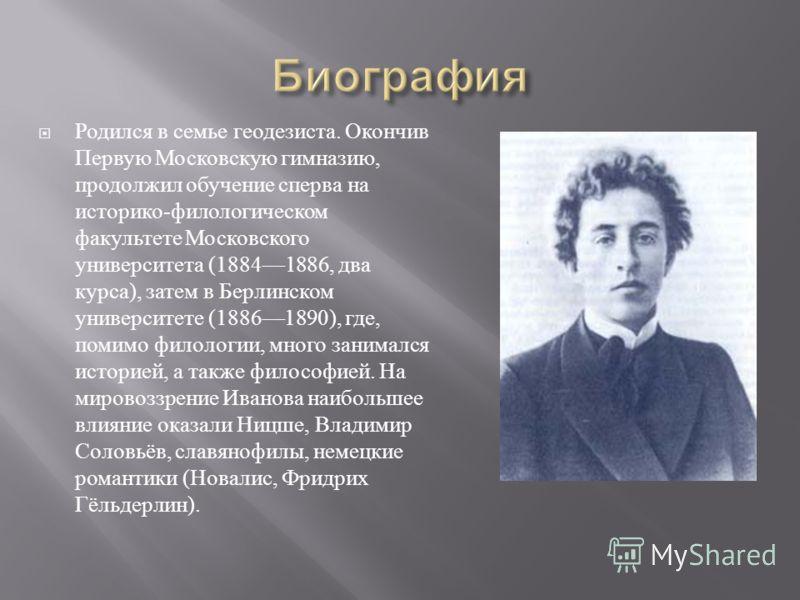 Родился в семье геодезиста. Окончив Первую Московскую гимназию, продолжил обучение сперва на историко - филологическом факультете Московского университета (18841886, два курса ), затем в Берлинском университете (18861890), где, помимо филологии, мног