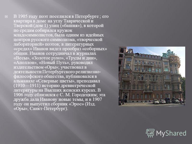 В 1905 году поэт поселился в Петербурге ; его квартира в доме на углу Таврической и Тверской ( дом 1) улиц (« башня »), в которой по средам собирался кружок младосимволистов, была одним из идейных центров русского символизма, « творческой лабораторие