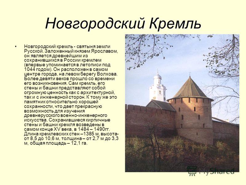 Новгородский Кремль Новгородский кремль - святыня земли Русской. Заложенный князем Ярославом, он является древнейшим из сохранившихся в России кремлем (впервые упоминается в летописи под 1044 годом). Он расположен в самом центре города, на левом бере