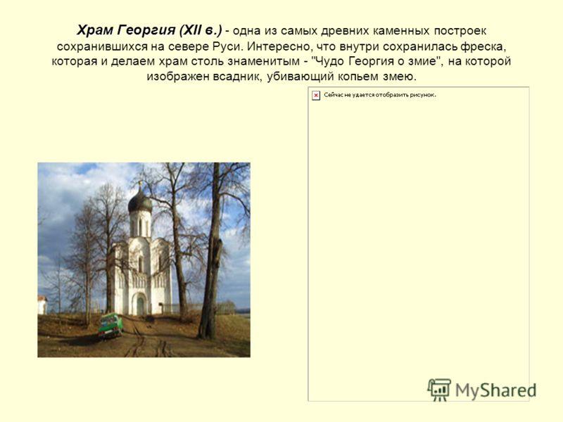 Храм Георгия (XII в.) Храм Георгия (XII в.) - одна из самых древних каменных построек сохранившихся на севере Руси. Интересно, что внутри сохранилась фреска, которая и делаем храм столь знаменитым -