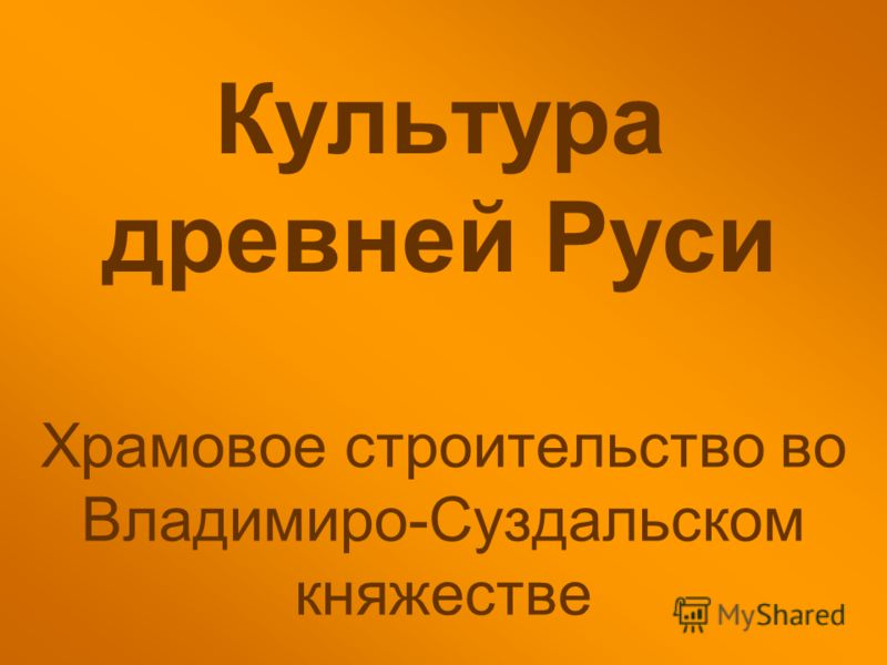 Культура древней Руси Храмовое строительство во Владимиро-Суздальском княжестве
