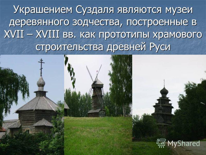 Украшением Суздаля являются музеи деревянного зодчества, построенные в XVII – XVIII вв. как прототипы храмового строительства древней Руси