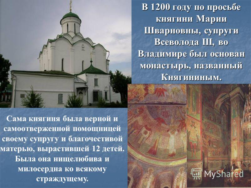 В 1200 году по просьбе княгини Марии Шварновны, супруги Всеволода III, во Владимире был основан монастырь, названный Княгининым. Сама княгиня была верной и самоотверженной помощницей своему супругу и благочестивой матерью, вырастившей 12 детей. Была