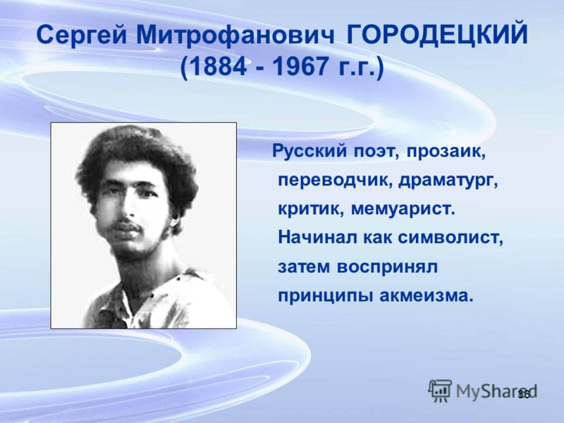 36 Сергей Митрофанович ГОРОДЕЦКИЙ (1884 - 1967 г.г.) Русский поэт, прозаик, переводчик, драматург, критик, мемуарист. Начинал как символист, затем воспринял принципы акмеизма.