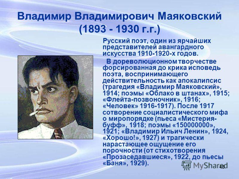 48 Владимир Владимирович Маяковский (1893 - 1930 г.г.) Русский поэт, один из ярчайших представителей авангардного искусства 1910-1920-х годов. В дореволюционном творчестве форсированная до крика исповедь поэта, воспринимающего действительность как ап