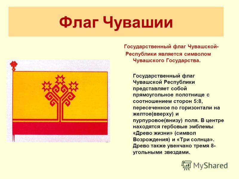 Флаг Чувашии Государственный флаг Чувашской- Республики является символом Чувашского Государства. Государственный флаг Чувашской Республики представляет собой прямоугольное полотнище с соотношением сторон 5:8, пересеченное по горизонтали на желтое(вв