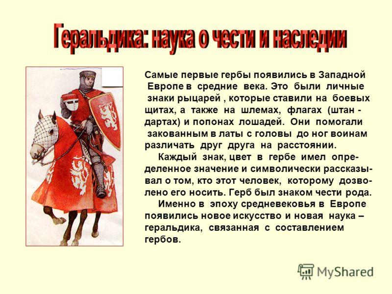 Самые первые гербы появились в Западной Европе в средние века. Это были личные знаки рыцарей, которые ставили на боевых щитах, а также на шлемах, флагах (штан - дартах) и попонах лошадей. Они помогали закованным в латы с головы до ног воинам различат