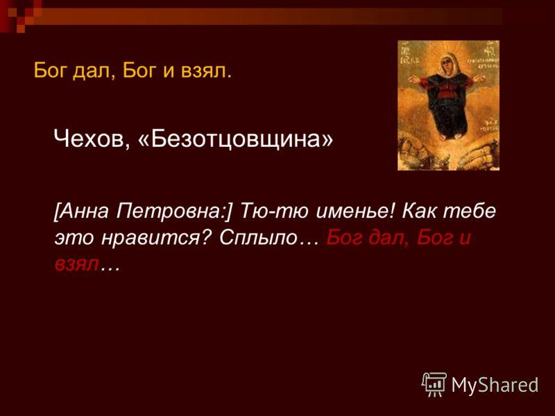 Бог дал, Бог и взял. Чехов, «Безотцовщина» [Анна Петровна:] Тю-тю именье! Как тебе это нравится? Сплыло… Бог дал, Бог и взял…