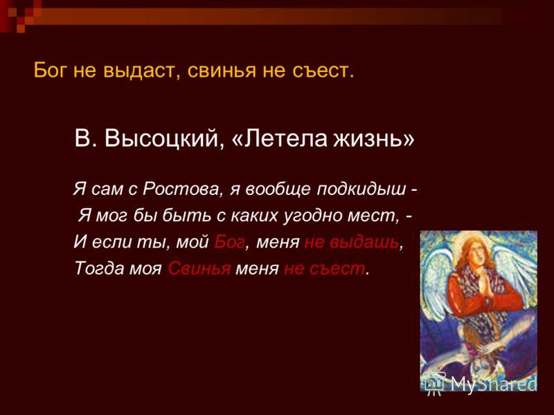 Бог не выдаст, свинья не съест. В. Высоцкий, «Летела жизнь» Я сам с Ростова, я вообще подкидыш - Я мог бы быть с каких угодно мест, - И если ты, мой Бог, меня не выдашь, Тогда моя Свинья меня не съест.