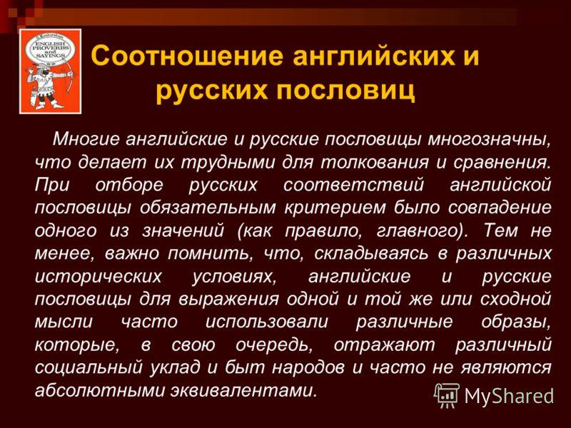 Соотношение английских и русских пословиц Многие английские и русские пословицы многозначны, что делает их трудными для толкования и сравнения. При отборе русских соответствий английской пословицы обязательным критерием было совпадение одного из знач
