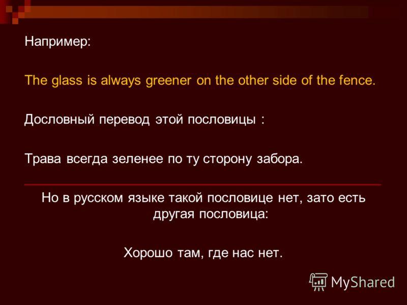 Например: The glass is always greener on the other side of the fence. Дословный перевод этой пословицы : Трава всегда зеленее по ту сторону забора. _______________________________________________ Но в русском языке такой пословице нет, зато есть друг