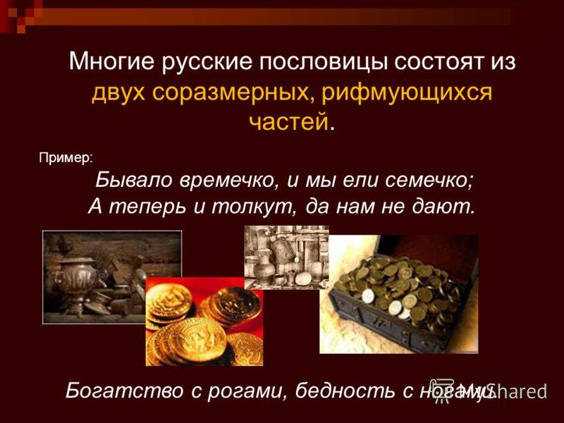 Многие русские пословицы состоят из двух соразмерных, рифмующихся частей. Пример: Бывало времечко, и мы ели семечко; А теперь и толкут, да нам не дают. Богатство с рогами, бедность с ногами.