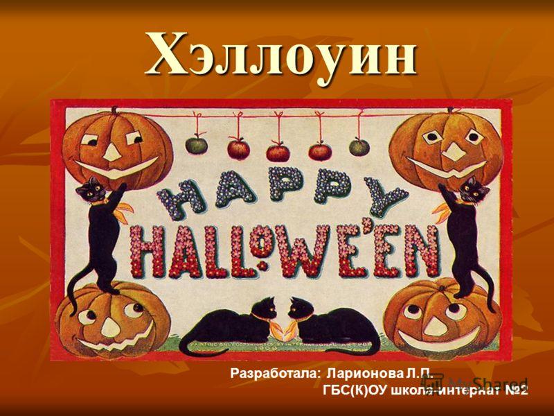 Хэллоуин Разработала: Ларионова Л.П. ГБС(К)ОУ школа-интернат 2