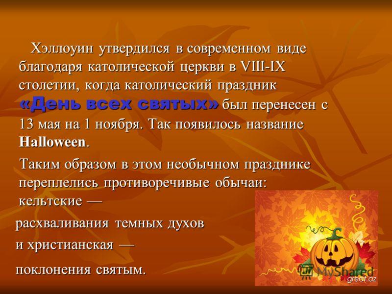 Хэллоуин утвердился в современном виде благодаря католической церкви в VIII-IХ столетии, когда католический праздник «День всех святых» был перенесен с 13 мая на 1 ноября. Так появилось название Halloween. Хэллоуин утвердился в современном виде благо