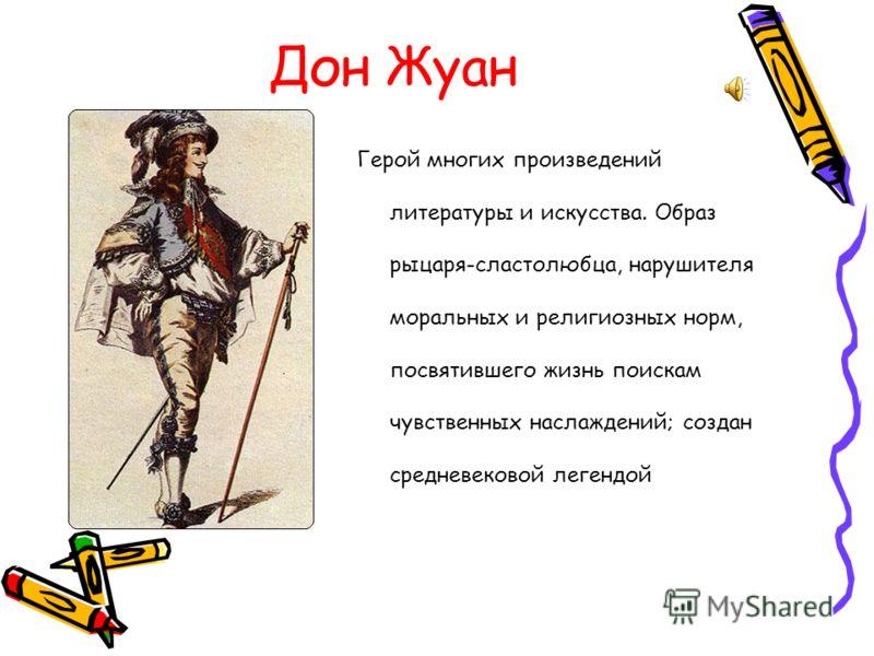 Дон Жуан Герой многих произведений литературы и искусства. Образ рыцаря-сластолюбца, нарушителя моральных и религиозных норм, посвятившего жизнь поискам чувственных наслаждений; создан средневековой легендой