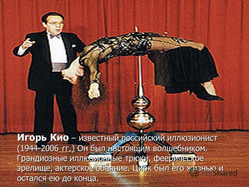 Игорь Кио – известный российский иллюзионист (1944-2006 гг.) Он был настоящим волшебником. Грандиозные иллюзионные трюки, феерическое зрелище, актерское обаяние. Цирк был его жизнью и остался ею до конца.