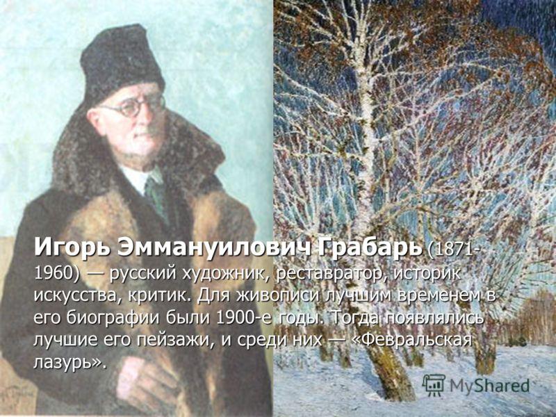 Игорь Эммануилович Грабарь (1871- 1960) русский художник, реставратор, историк искусства, критик. Для живописи лучшим временем в его биографии были 1900-е годы. Тогда появлялись лучшие его пейзажи, и среди них «Февральская лазурь».