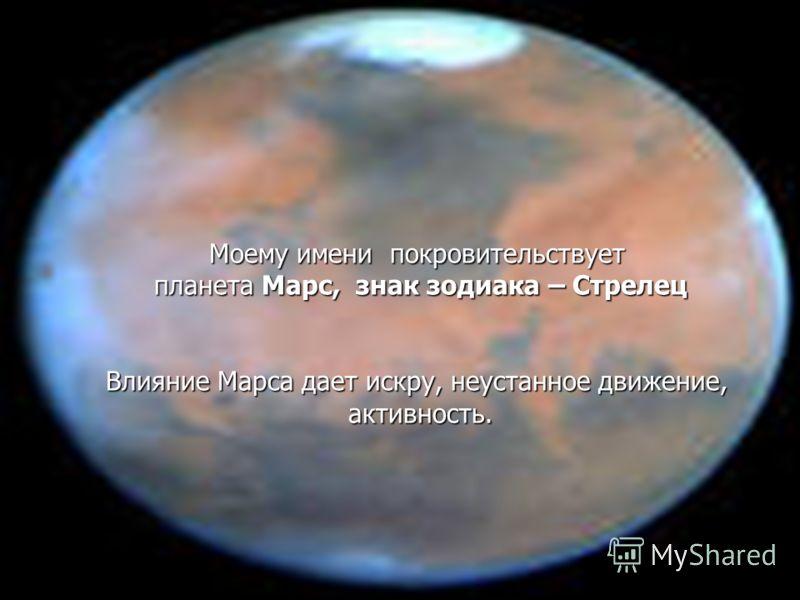 Моему имени покровительствует планета Марс, знак зодиака – Стрелец Влияние Марса дает искру, неустанное движение, активность.