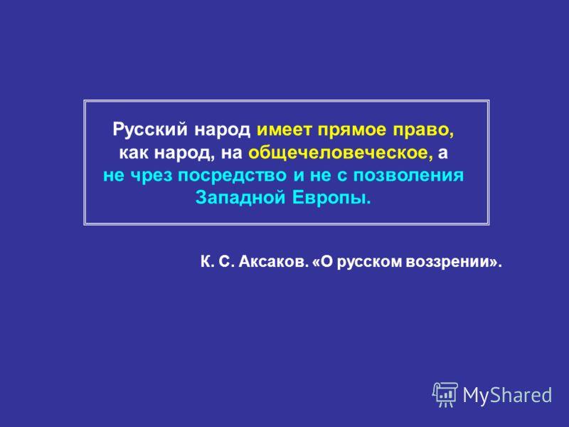 Русский народ имеет прямое право, как народ, на общечеловеческое, а не чрез посредство и не с позволения Западной Европы. К. С. Аксаков. «О русском воззрении».
