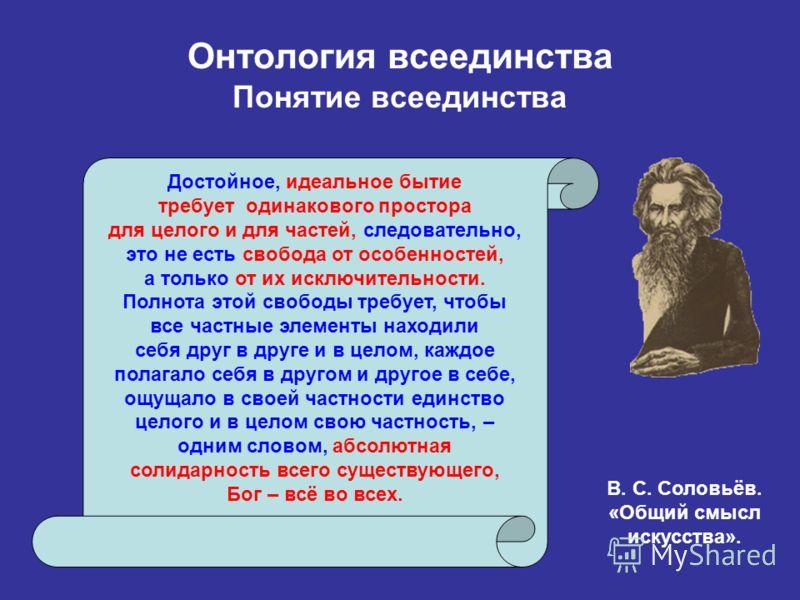 Онтология всеединства Понятие всеединства Достойное, идеальное бытие требует одинакового простора для целого и для частей, следовательно, это не есть свобода от особенностей, а только от их исключительности. Полнота этой свободы требует, чтобы все ча