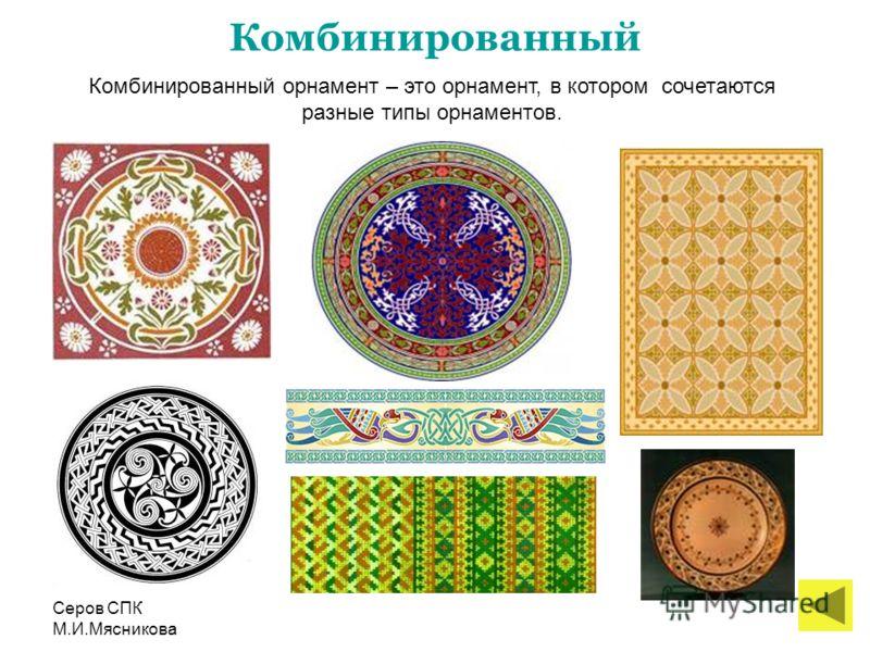Серов СПК М.И.Мясникова Комбинированный Комбинированный орнамент – это орнамент, в котором сочетаются разные типы орнаментов.