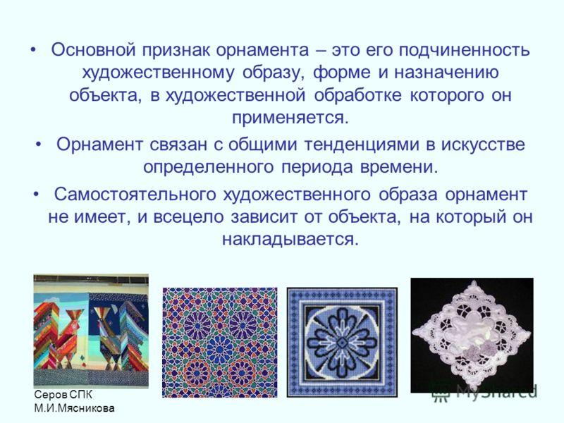 Серов СПК М.И.Мясникова Основной признак орнамента – это его подчиненность художественному образу, форме и назначению объекта, в художественной обработке которого он применяется. Орнамент связан с общими тенденциями в искусстве определенного периода