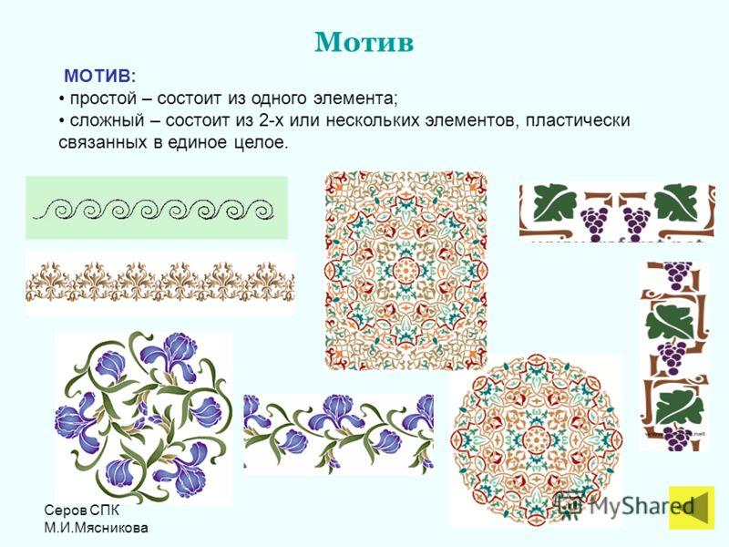 Серов СПК М.И.Мясникова Мотив МОТИВ: простой – состоит из одного элемента; сложный – состоит из 2-х или нескольких элементов, пластически связанных в единое целое.