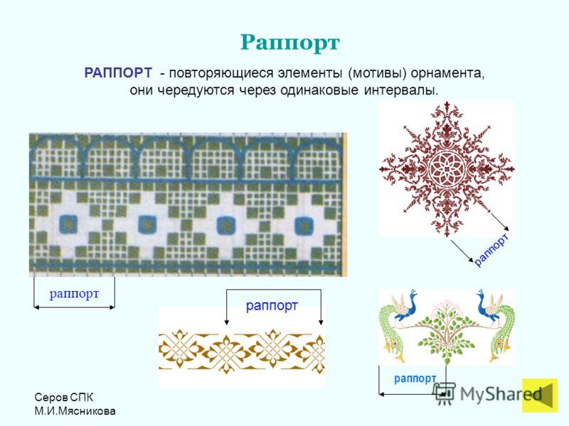Серов СПК М.И.Мясникова раппорт РАППОРТ - повторяющиеся элементы (мотивы) орнамента, они чередуются через одинаковые интервалы. Раппорт