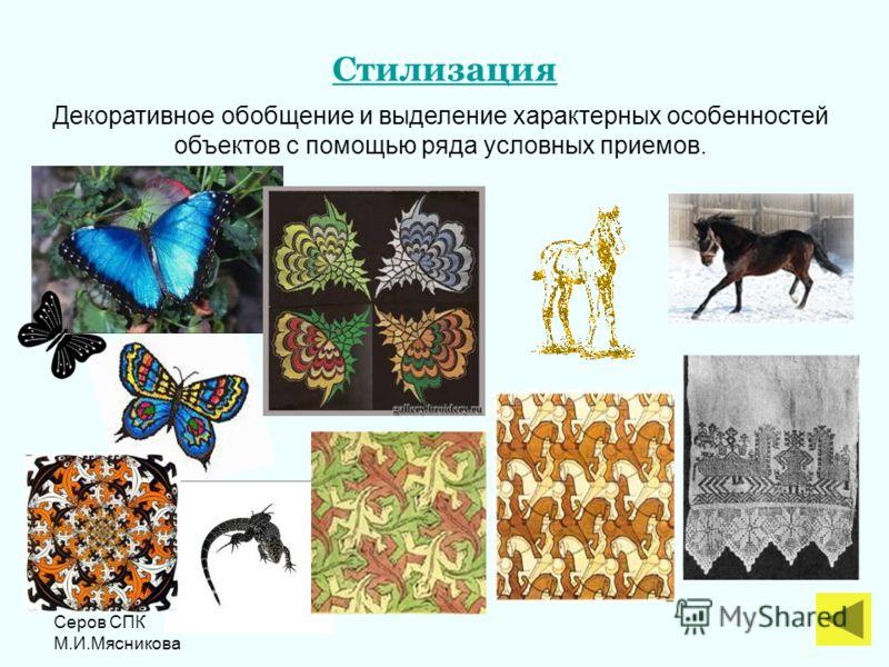 Серов СПК М.И.Мясникова Стилизация Декоративное обобщение и выделение характерных особенностей объектов с помощью ряда условных приемов.