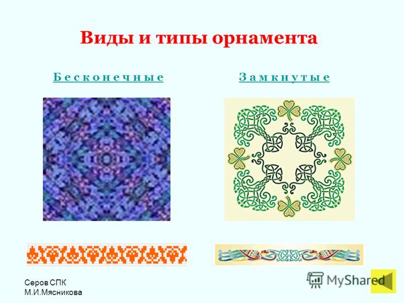 Серов СПК М.И.Мясникова Виды и типы орнамента Б е с к о н е ч н ы еЗ а м к н у т ы е