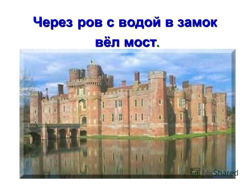 Через ров с водой в замок вёл мост. вёл мост.