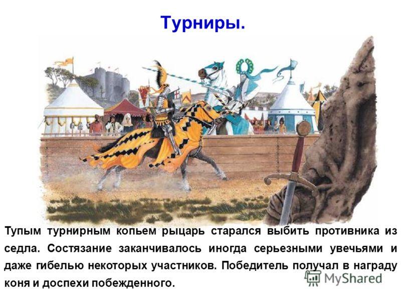 Турниры. Тупым турнирным копьем рыцарь старался выбить противника из седла. Состязание заканчивалось иногда серьезными увечьями и даже гибелью некоторых участников. Победитель получал в награду коня и доспехи побежденного.