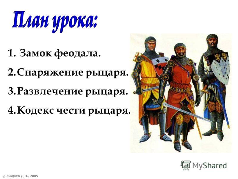 © Жадаев Д.Н., 2005 1. Замок феодала. 2.Снаряжение рыцаря. 3.Развлечение рыцаря. 4.Кодекс чести рыцаря.