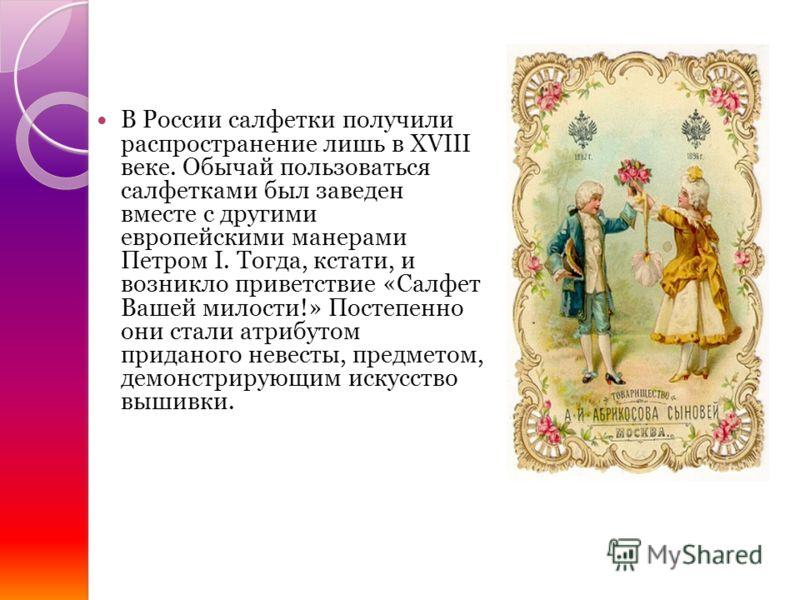 В России салфетки получили распространение лишь в XVIII веке. Обычай пользоваться салфетками был заведен вместе с другими европейскими манерами Петром I. Тогда, кстати, и возникло приветствие «Салфет Вашей милости!» Постепенно они стали атрибутом при