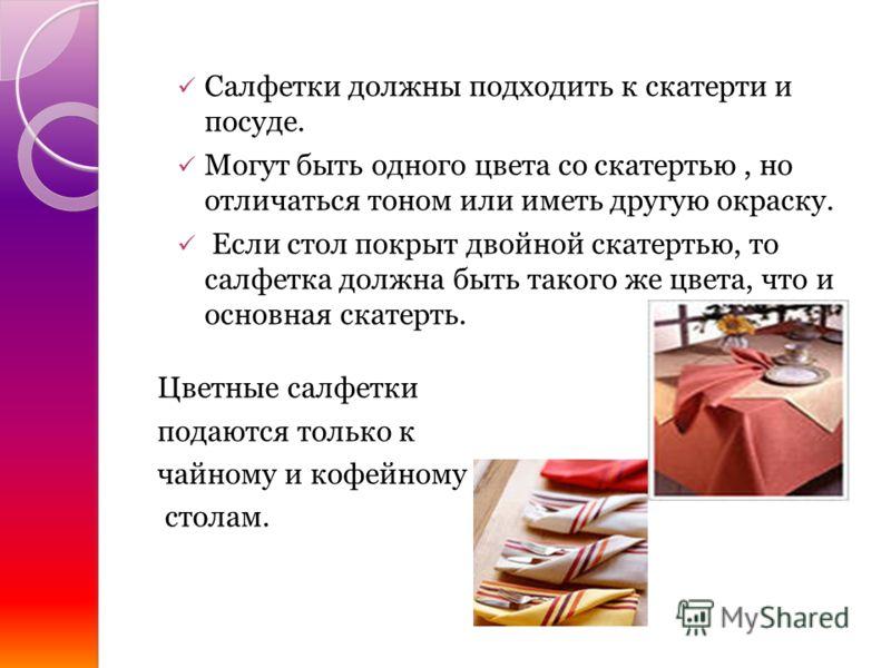 Салфетки должны подходить к скатерти и посуде. Могут быть одного цвета со скатертью, но отличаться тоном или иметь другую окраску. Если стол покрыт двойной скатертью, то салфетка должна быть такого же цвета, что и основная скатерть. Цветные салфетки
