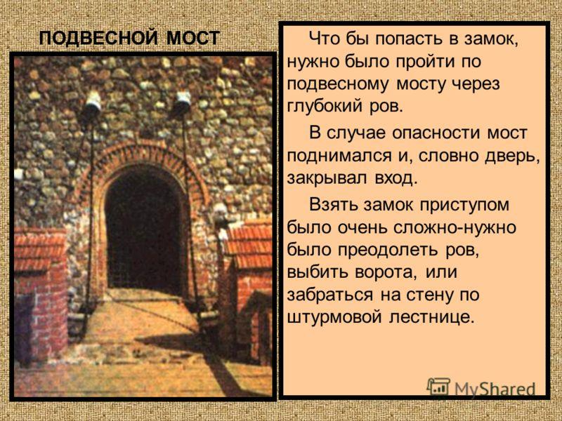 Что бы попасть в замок, нужно было пройти по подвесному мосту через глубокий ров. В случае опасности мост поднимался и, словно дверь, закрывал вход. Взять замок приступом было очень сложно-нужно было преодолеть ров, выбить ворота, или забраться на ст