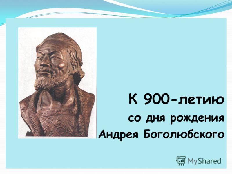 К 900-летию со дня рождения Андрея Боголюбского