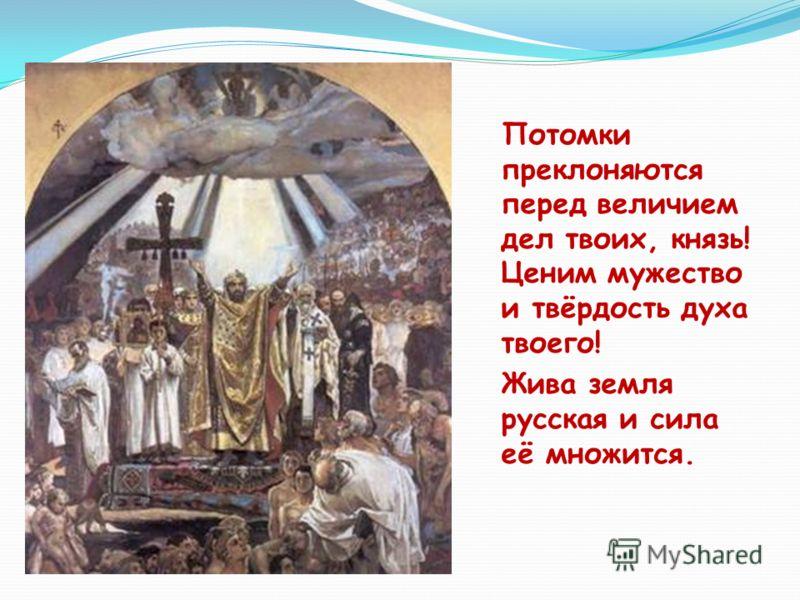 Потомки преклоняются перед величием дел твоих, князь! Ценим мужество и твёрдость духа твоего! Жива земля русская и сила её множится.