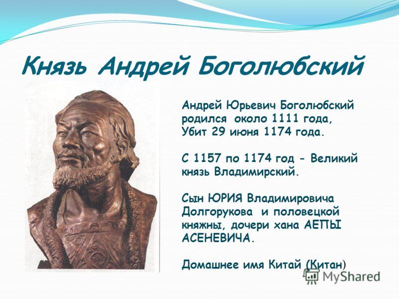 Князь Андрей Боголюбский Андрей Юрьевич Боголюбский родился около 1111 года, Убит 29 июня 1174 года. С 1157 по 1174 год - Великий князь Владимирский. Сын ЮРИЯ Владимировича Долгорукова и половецкой княжны, дочери хана АЕПЫ АСЕНЕВИЧА. Домашнее имя Кит